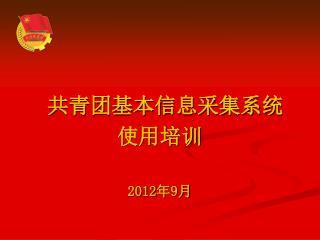 共青团基本信息采集系统 使用培训 2012 年 9 月