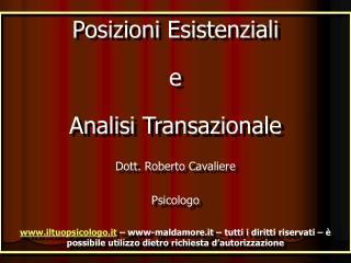 Posizioni Esistenziali e  Analisi Transazionale Dott. Roberto Cavaliere Psicologo iltuopsicologo.it   www-maldamore.it