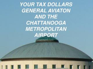 YOUR TAX DOLLARS GENERAL AVIATON AND THE  CHATTANOOGA METROPOLITAN AIRPORT