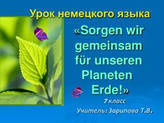 Урок немецкого языка « Sorgen wir         gemeinsam f ϋ r unseren              Planeten  Erde! »