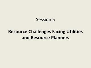 Session 5 Resource Challenges Facing Utilities and Resource Planners