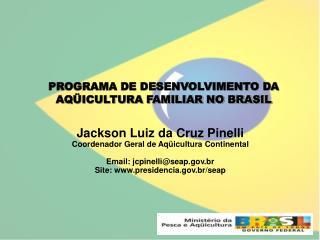 Jackson Luiz da Cruz Pinelli Coordenador Geral de Aqüicultura Continental