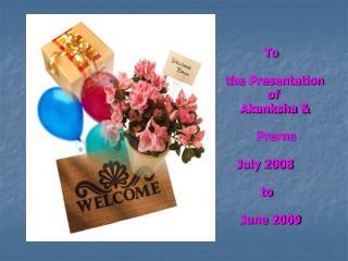 To the Presentation              of      Akanksha &           Prerna    July 2008            to