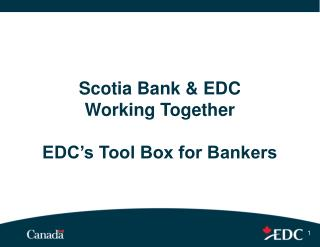 Scotia Bank & EDC  Working Together EDC's Tool Box for Bankers
