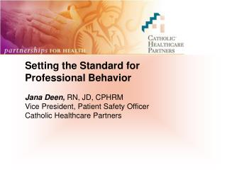 Setting the Standard for Professional Behavior Jana Deen,  RN, JD, CPHRM