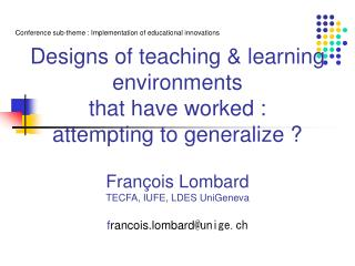 Designs of teaching  learning environments  that have worked :  attempting to generalize   Fran ois Lombard  TECFA, IUFE