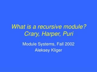 What is a recursive module? Crary, Harper, Puri