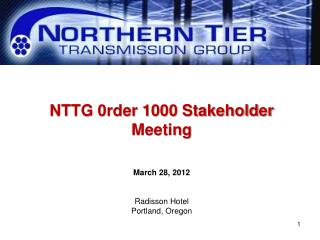 NTTG 0rder 1000 Stakeholder Meeting March 28, 2012 Radisson Hotel Portland, Oregon