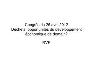 Congrès du 26 avril 2012 Déchets: opportunités du développement économique de demain?