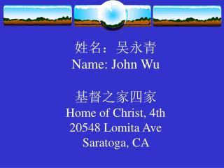 : Name: John Wu   Home of Christ, 4th 20548 Lomita Ave Saratoga, CA
