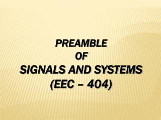 PREAMBLE  OF SIGNALS AND SYSTEMS (EEC – 404)