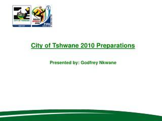 City of Tshwane 2010 Preparations   Presented by: Godfrey Nkwane