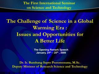 Dr. Ir. Bambang Sapto Pratomosunu, M.Sc. Deputy Minister of Research Science and Technology