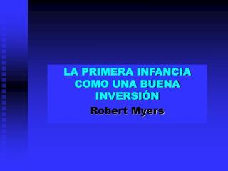 LA PRIMERA INFANCIA COMO UNA BUENA INVERSIÓN Robert Myers
