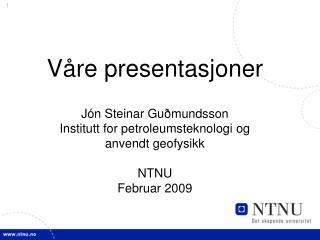 V re presentasjoner  J n Steinar Gu mundsson Institutt for petroleumsteknologi og  anvendt geofysikk  NTNU Februar 2009