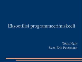 Eksootilisi programmeerimiskeeli Tõnis Nurk Sven-Erik Petermann