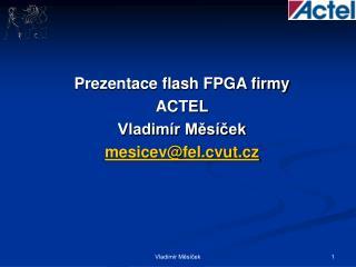 Prezentace flash FPGA firmy  ACTEL Vladimír Měsíček mesicev@fel.cvut.cz