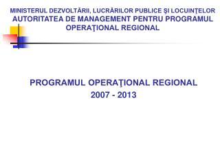 PROGRAMUL OPERAŢIONAL REGIONAL  2007 - 2013