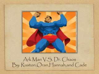 Ark Man V.S. Dr. Chaos By: Ruston,Oran,Hannah,and Cade