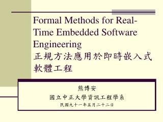Formal Methods for Real-Time Embedded Software Engineering  正規方法應用於即時嵌入式軟體工程
