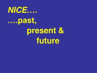 NICE …. ….past, present & future