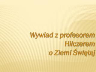 Wywiad z profesorem  Hilczerem  o  Z iemi  Ś więtej