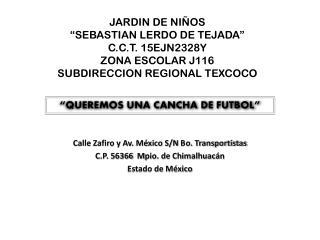 Calle Zafiro y Av. México S/N  B o. Transportistas C .P. 56366   M pio . de Chimalhuacán