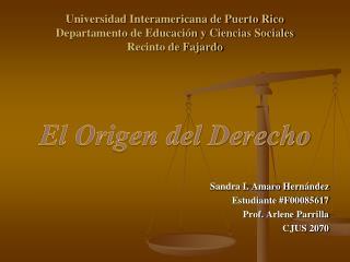 El Origen del Derecho Sandra I. Amaro Hernández Estudiante #F00085617 Prof.  Arlene  Parrilla