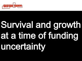 Survival and growth at a time of funding uncertainty For