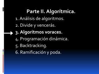 Parte II. Algorítmica. 1. Análisis de algoritmos. 2. Divide y vencerás. 3. Algoritmos voraces.