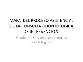MAPA  DEL PROCESO  ASISTENCIAL DE LA CONSULTA ODONTOLOGICA DE INTERVENCIÓN.