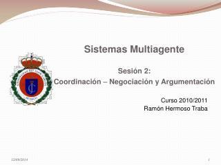 Sistemas Multiagente Sesión 2:  Coordinación    Negociación y Argumentación