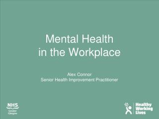 Mental Health  in the Workplace Alex Connor Senior Health Improvement Practitioner