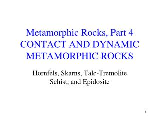 Metamorphic Rocks, Part 4 CONTACT AND DYNAMIC METAMORPHIC ROCKS