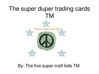 The super duper trading cards TM