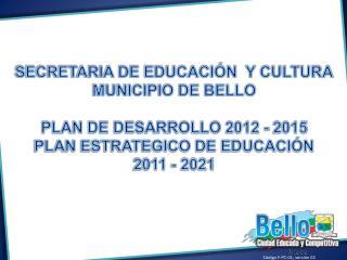 SECRETARIA DE EDUCACIÓN  Y CULTURA MUNICIPIO DE BELLO PLAN DE DESARROLLO 2012 - 2015