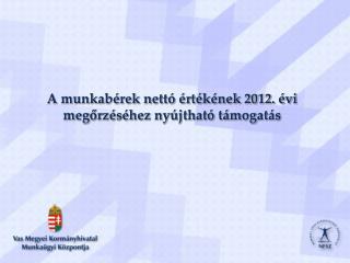 A munkabérek nettó értékének 2012. évi megőrzéséhez nyújtható támogatás