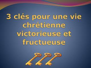 3 clés pour une vie chrétienne victorieuse et fructueuse