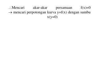  Mencari akar-akar persamaan f(x)=0  mencari perpotongan kurva y=f(x) dengan sumbu        x(y=0)