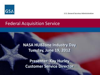 NASA  HUBZone  Industry Day Tuesday, June 19, 2012 Presenter: Kay Hurley Customer Service Director