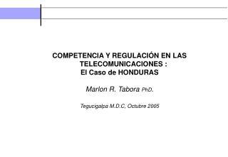 COMPETENCIA Y REGULACIÓN EN LAS TELECOMUNICACIONES : El Caso de HONDURAS Marlon R. Tabora  PhD .
