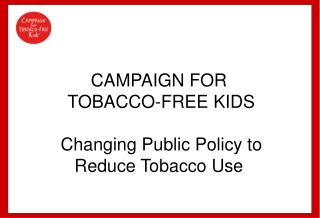 CAMPAIGN FOR  TOBACCO-FREE KIDS  Changing Public Policy to Reduce Tobacco Use