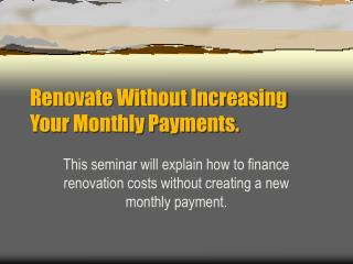 Renovate Without Increasing Your Monthly Payments.