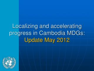 Localizing and accelerating progress in Cambodia MDGs: Update May 2012