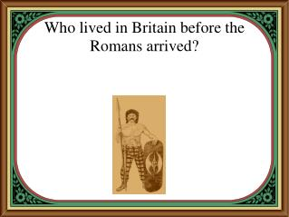 Who lived in Britain before the Romans arrived?