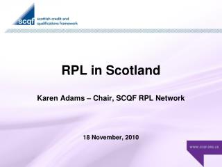 RPL in Scotland Karen Adams – Chair, SCQF RPL Network 18 November, 2010