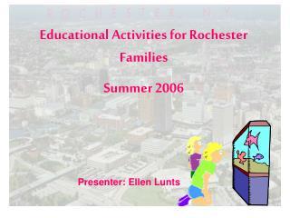 Educational Activities for Rochester Families Summer 2006 Presenter: Ellen Lunts