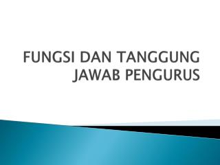 FUNGSI DAN TANGGUNG JAWAB PENGURUS