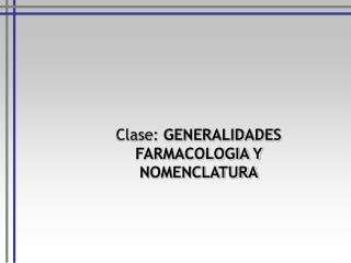 Clase: GENERALIDADES FARMACOLOGIA Y NOMENCLATURA