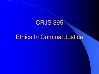 CRJS 395 Ethics In Criminal Justice